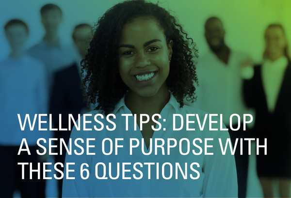 Wellness Tips: Develop a Sense of Purpose with These 6 Questions