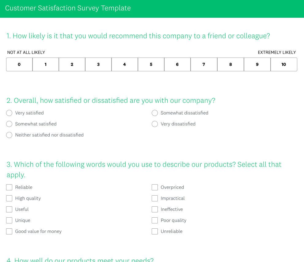 """Title bar at top-of-page, white text on green background """"Customer Satisfaction Survey Template"""". Below, the first question, green on white, reads """"1. How likely is it that you would recommend this company to a friend or colleague?"""" Below it, a clickable row of ten options, titled """"not likely at all"""" on one end, and """"extremely likely"""" on the other. The options are 0 through 10, in that order, from right to left. Below, another question, green on white """"2. Overall, how satisfied or dissatisfied are you with our company?"""" Clickable bubble options for response, """"Very satisfied"""", """"Somewhat satisfied"""", """"Neither satisfied nor dissatisfied, """"Somewhat dissatisfied"""", and """"Very dissatisfied"""". Finally, third question, green on white, """"3. Which of the following words would you use to describe our products? Select all that apply."""" Clickable bubbles titled, """"Reliable"""", """"High quality"""", """"Useful"""", """"Unique"""", """"Good value for money"""", """"Overpriced"""", """"Impractical"""", """"Ineffective"""", """"Poor quality, and """"Unreliable""""."""