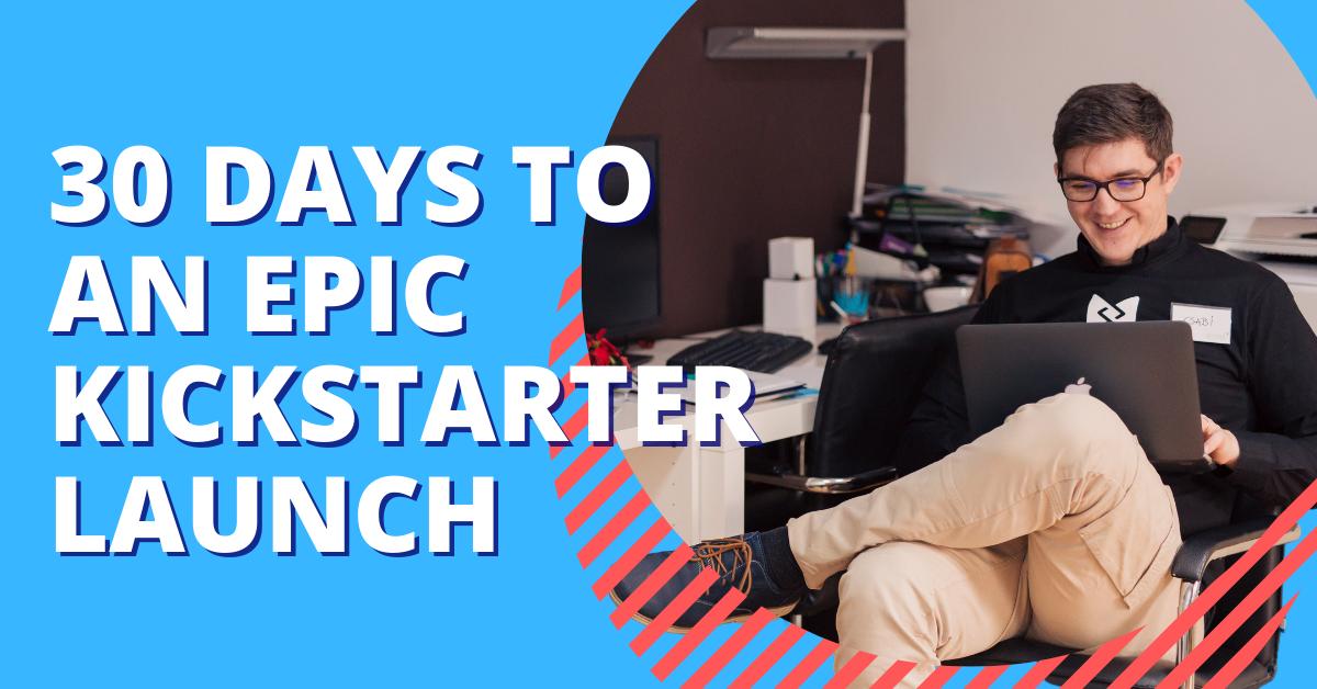 30 Days to an Epic Kickstarter Launch