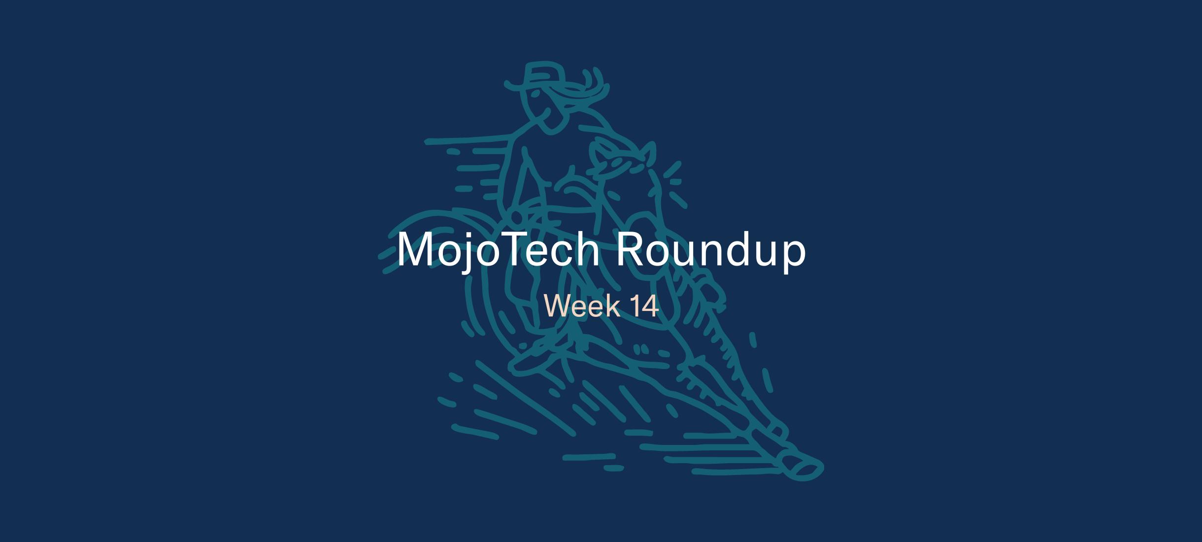 MojoTech Roundup week 14