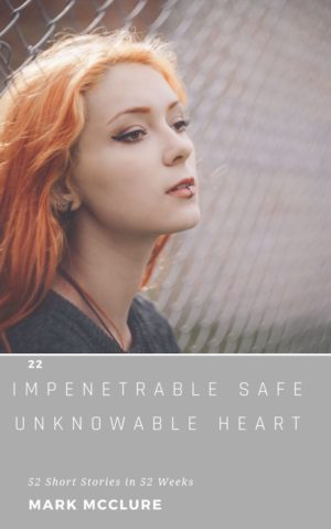 22 Impenetrable Safe Unknowable Heart 52 short stories in 52 weeks