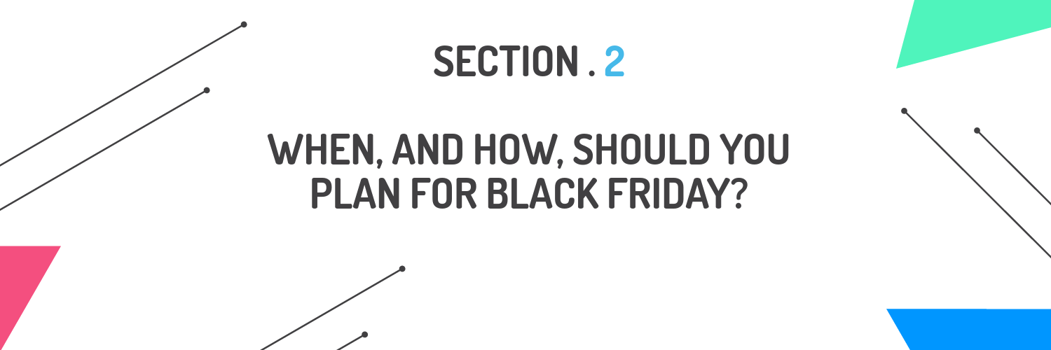 Section 2 - When and how should you plan for Black Friday?