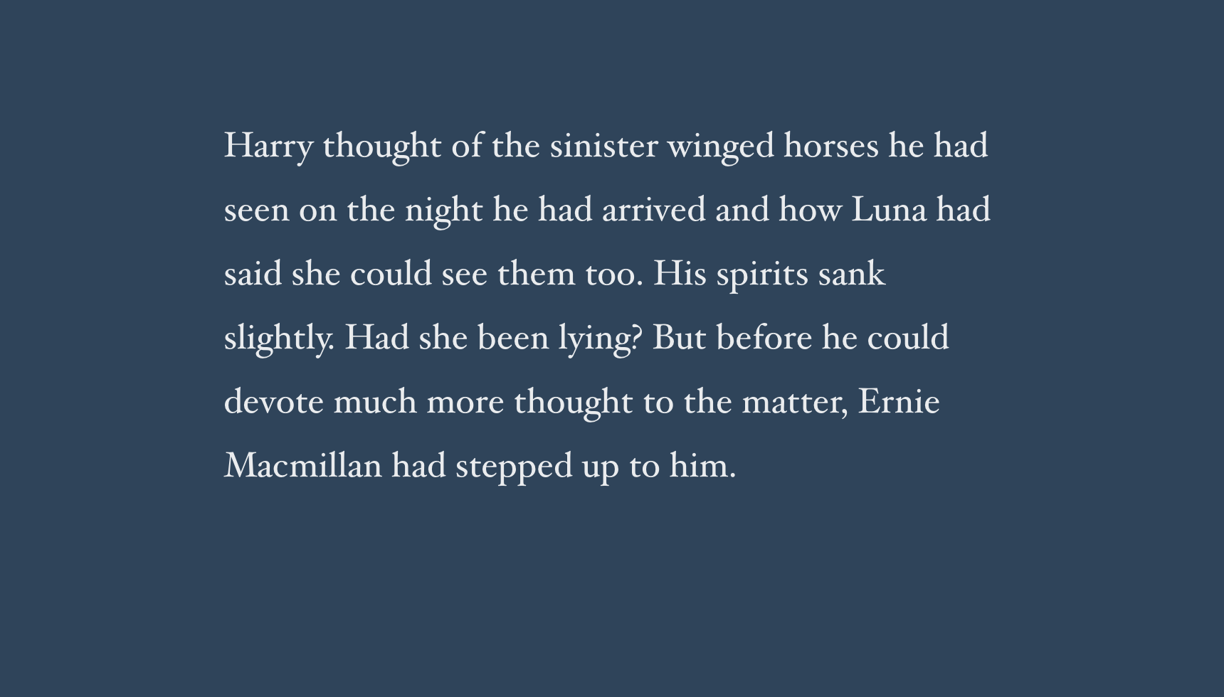 Harry thought of the sinister winged horses he had seen on the night he had arrived and how Luna had said she could see them too. His spirits sank slightly. Had she been lying? But before he could devote much more thought to the matter, Ernie Macmillan had stepped up to him.