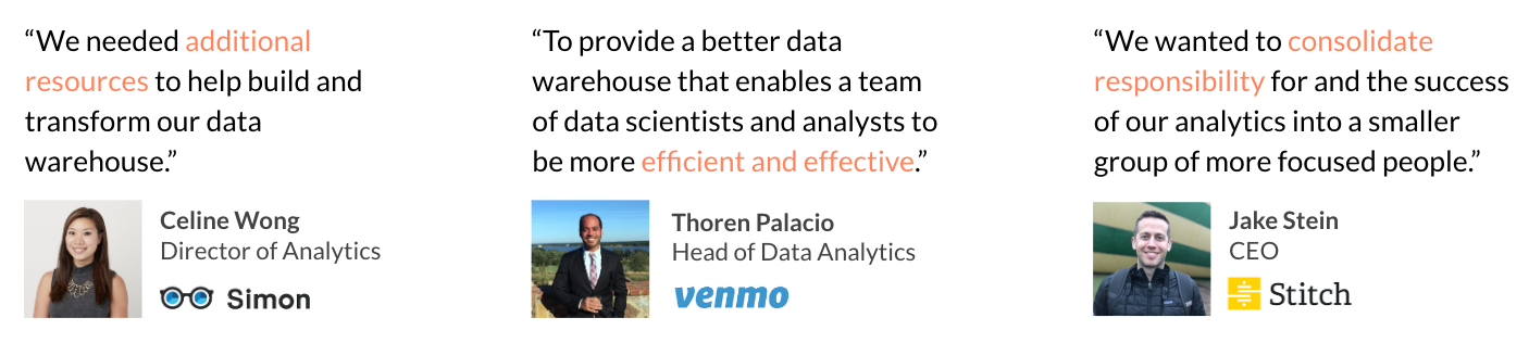 """""""We needed additional resources to help build and transform our data warehouse.""""\~Celine Wong, Director of Analytics at Simon Data // """"To provide a better data warehouse that enables a team of data scientists and analysts to be more efficient and effective."""" \~Thoren Palacio, Head of Data Analytics at Venmo // """"We wanted to consolidate responsibility for and the success of our analytics into a smaller group of more focused people."""" \~Jake Stein, CEO at Stitch Data"""