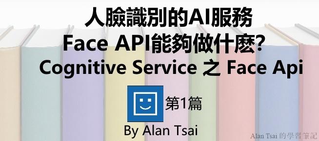 [Cognitive Service之Face Api]人臉識別的AI服務 - Face API能夠做什麽?.jpg
