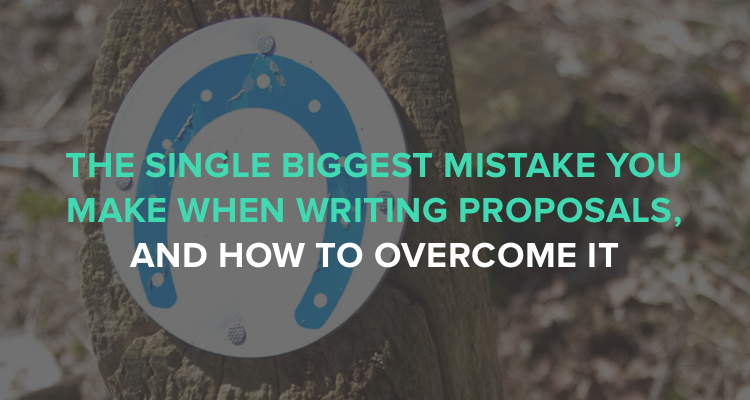 The single biggest mistake you make when writing proposals and how to overcome it