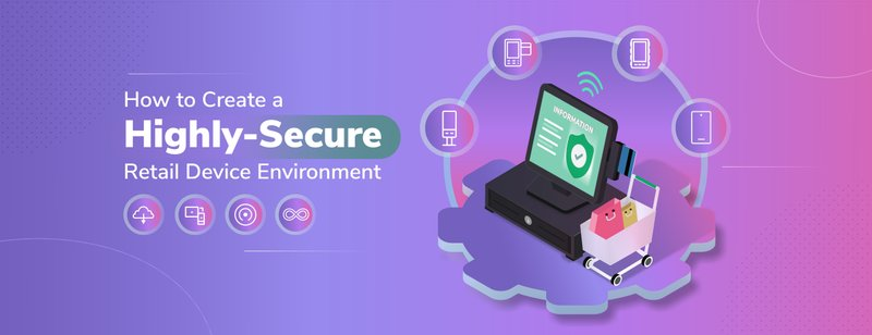 How to Create a Highly-Secure Retail Device Environment
