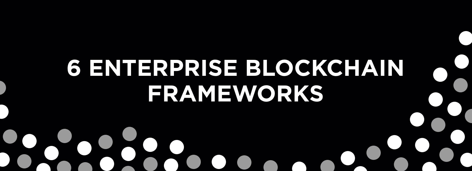 6 Blockchain frameworks to build Enterprise Blockchain & how to choose them?