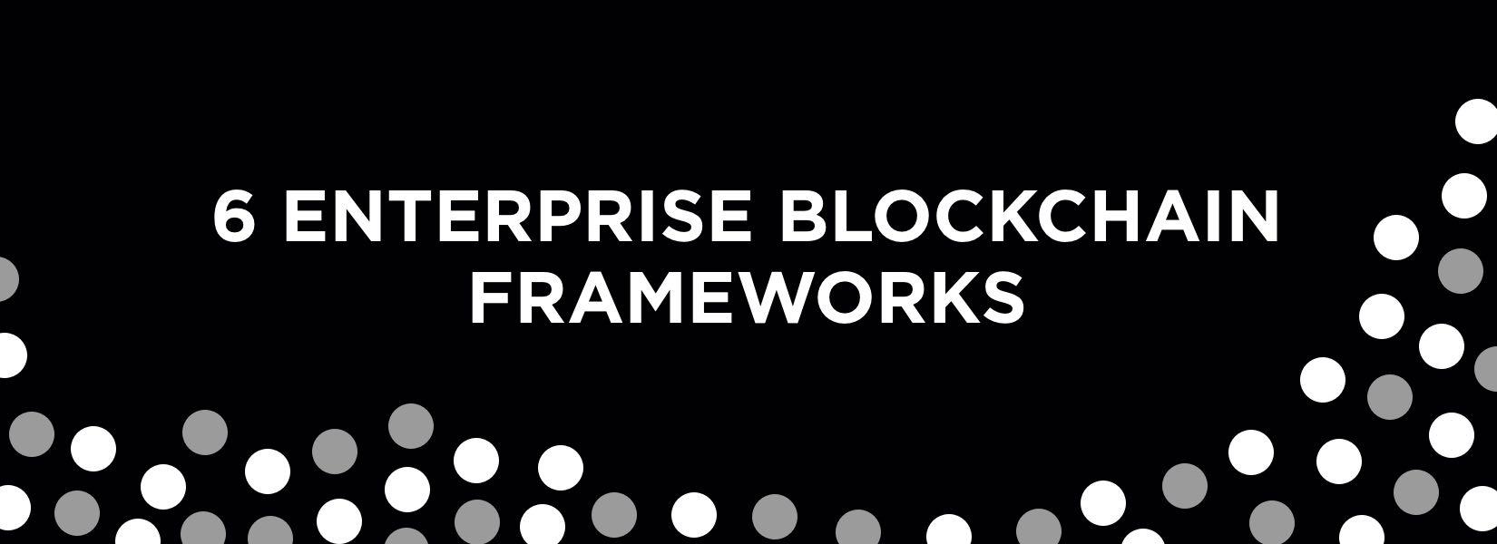 6 Blockchain frameworks to build Enterprise Blockchain & how to choose them?