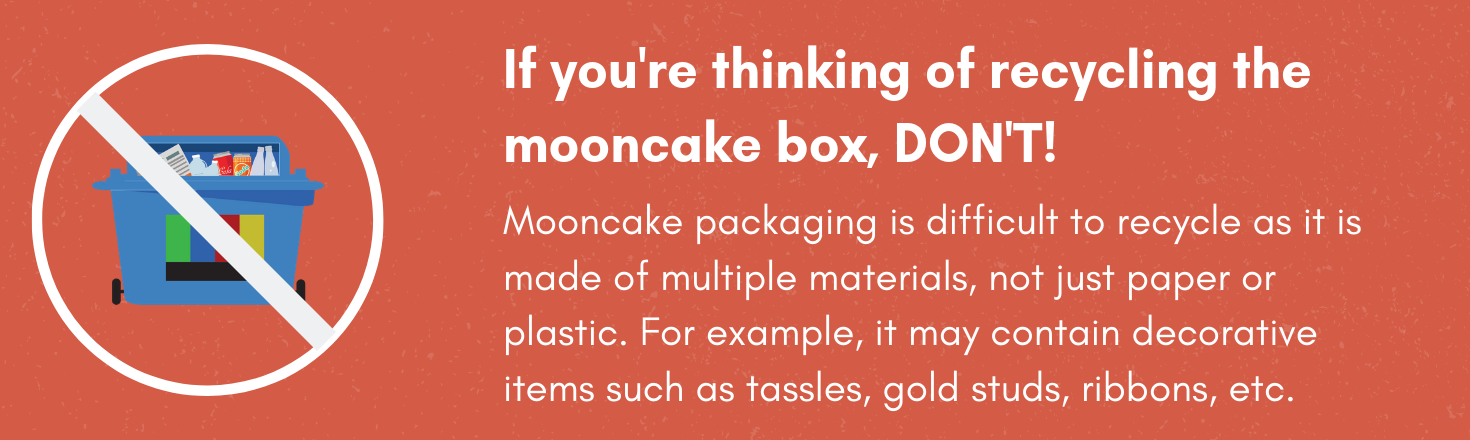 If you're thinking of recycling the mooncake box, DON'T! Mooncake packaging is difficult to recycle as it is made of multiple materials, not just paper or plastic. For example, it may contain decorative items such as tassles, gold studs, ribbons, etc.