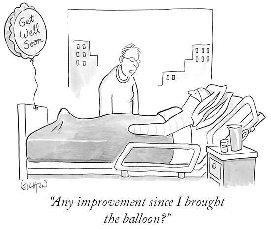 new yorker style cartoon of man being visited in the hospital. He's completely in traction and has a balloon tied to the foot of his bed. The caption says quote any improvement since I brought the balloon? end quote