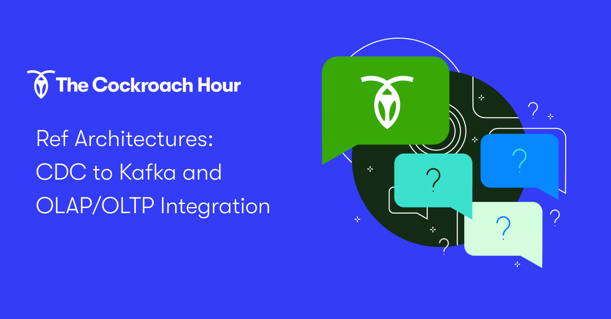 The Cockroach Hour: Ref Architectures: CDC to Kafka and OLAP/OLTP Integration