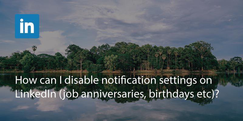 How Can I Disable Notification Settings On LinkedIn (Job Anniversaries, Birthdays etc)?
