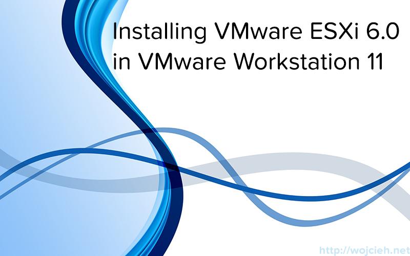 Installing VMware ESXi 6.0 in VMware Workstation 11