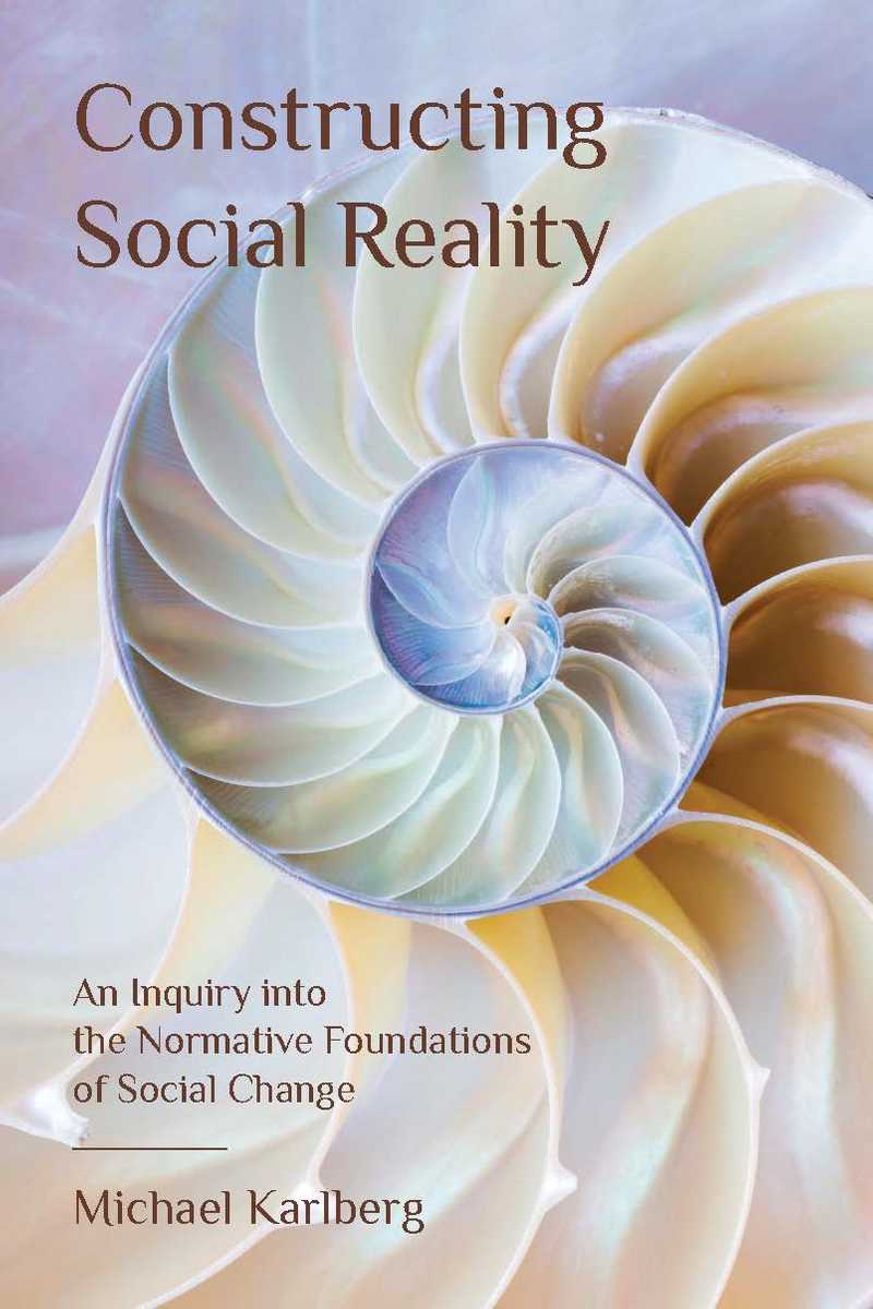 Constructing Social Reality: An Inquiry into the Normative Foundations of Social Change by Michael Karlberg