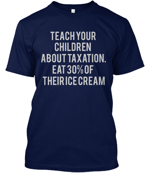 Teach your children about taxation. Eat 30% of their ice cream