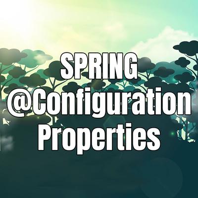 Hướng dẫn sử dụng Spring Properties với @ConfigurationProperties