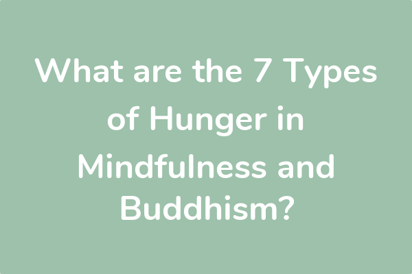 What are the 7 Types of Hunger in Mindfulness and Buddhism?