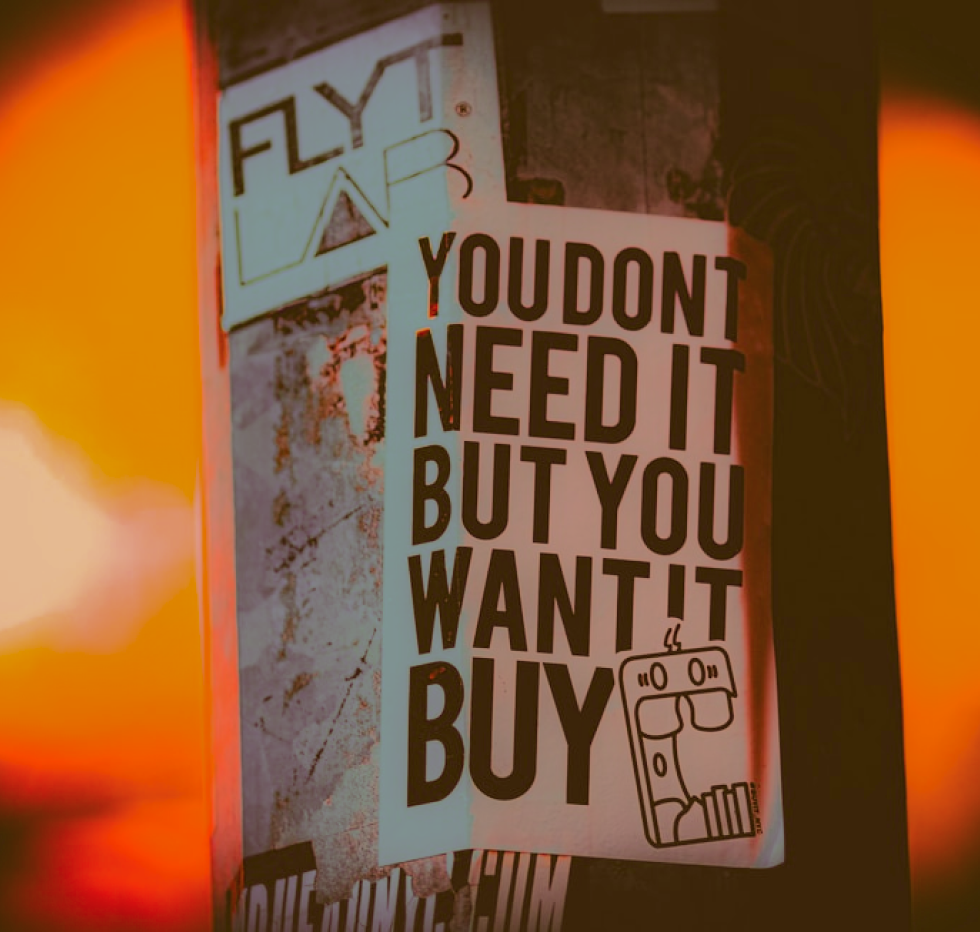 Consumerist slogan - you don't need it but you want it