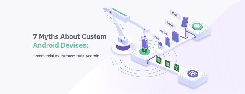 7 Myths About Custom Android Devices: Commercial vs. Purpose-Built Android