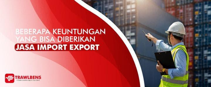 Beberapa Keunggulan yang Bisa Diberikan Jasa Import Export