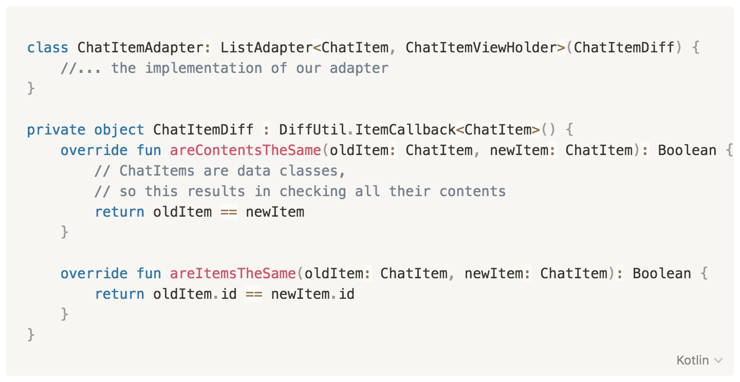 class ChatItemAdapter: ListAdapter<ChatItem, ChatItemViewHolder>(ChatItemDiff) {              //... the implementation of our adapter     }          private object ChatItemDiff : DiffUtil.ItemCallback<ChatItem>() {         override fun areContentsTheSame(oldItem: ChatItem, newItem: ChatItem): Boolean {             // ChatItems are data classes, so this results in checking all their contents             return oldItem == newItem          }              override fun areItemsTheSame(oldItem: ChatItem, newItem: ChatItem): Boolean {             return oldItem.id == newItem.id         }     }