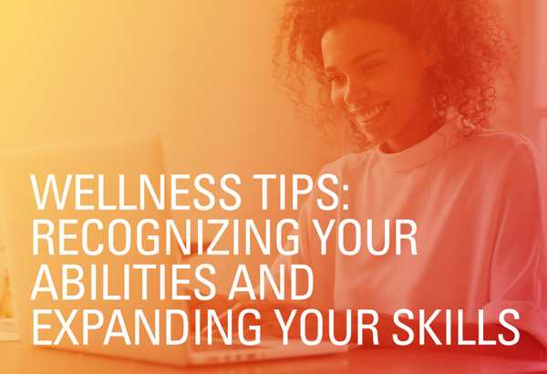 Wellness Tips: Recognizing Your Abilities and Expanding Your Skills