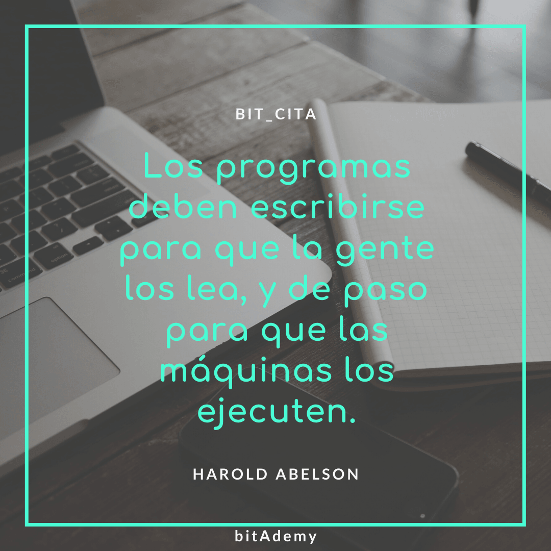 """""""Los programas deben escribirse para que la gente los lea, y de paso para que las máquinas los ejecuten."""" ✍🏼 Harold Abelson"""