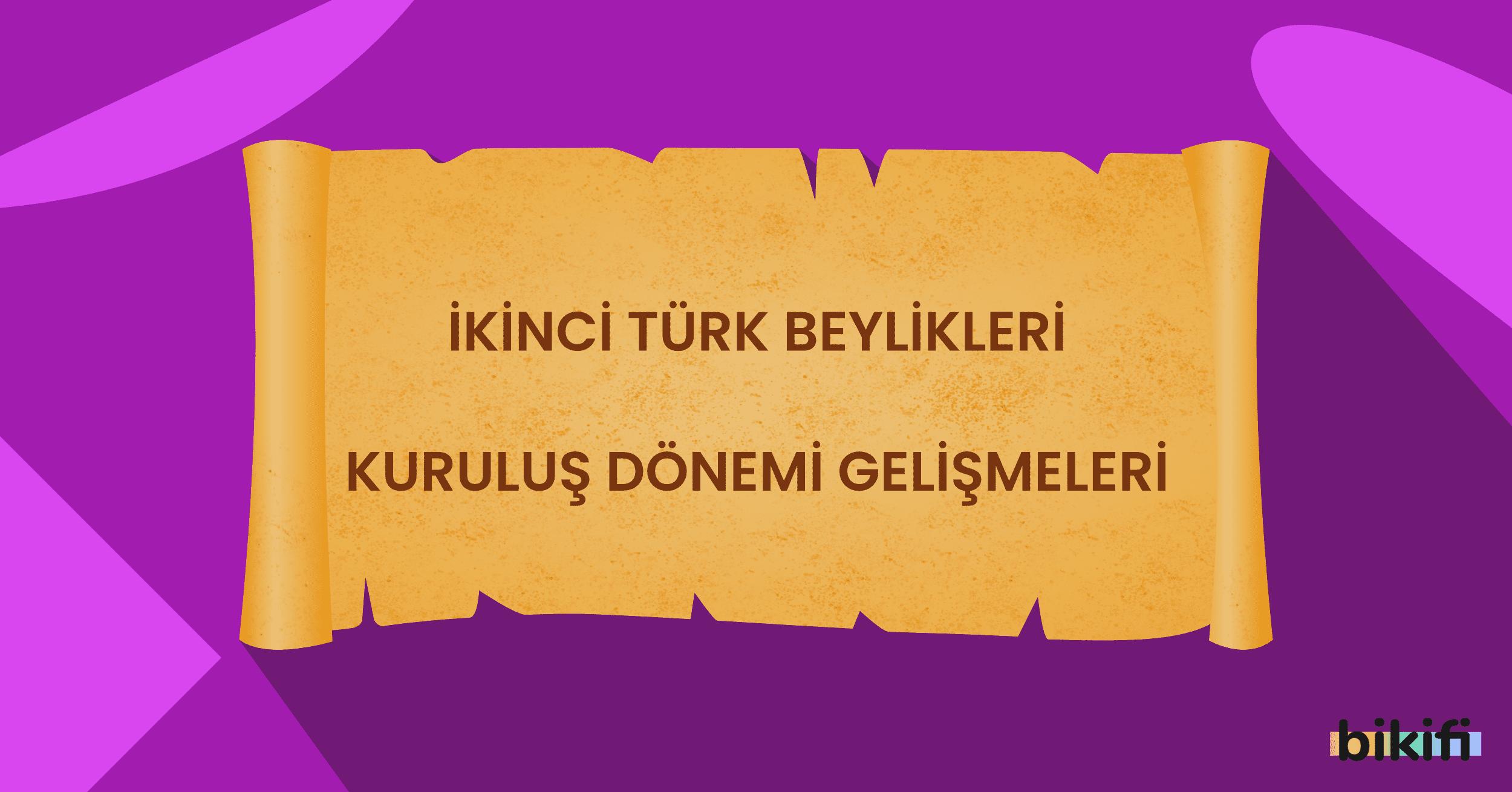 İkinci Türk Beylikleri Kuruluş Dönemi Gelişimleri