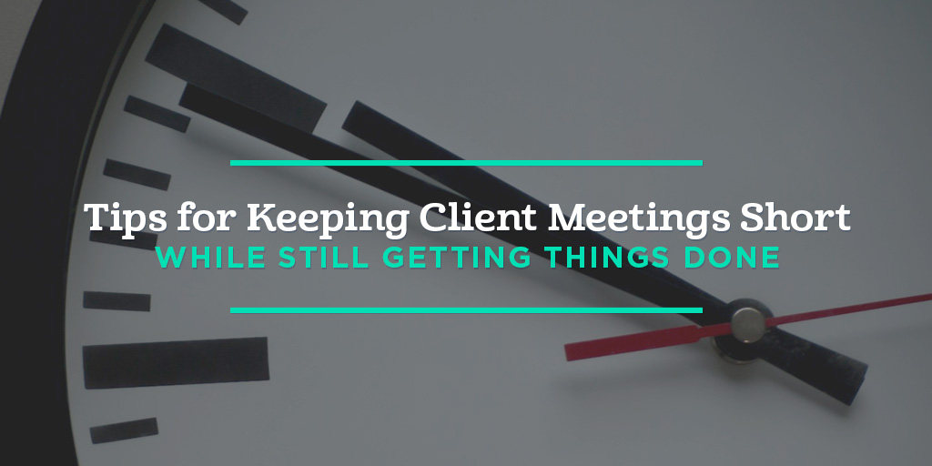 6 Tips for Keeping Client Meetings Short While Still Getting Things Done