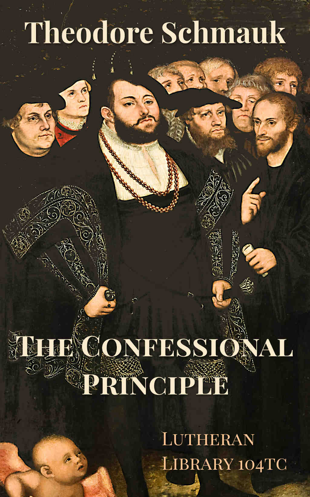 The Confessional Principle and The Confessions of The Lutheran Church As Embodying The Evangelical Confession of The Christian Church by Theodore E. Schmauk