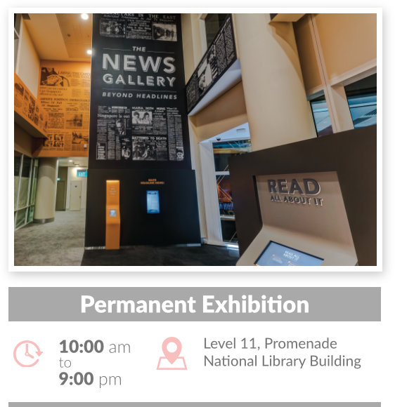 Explore the fascinating yet bewildering world of news media at our permanent exhibition The News Gallery: Beyond Headlines. <p> </p> <p>Discover stories of Singapore newspapers in the National Library's collection dating from the 1820s and learn about significant episodes from Singapore's history through the perspectives of different media. Gain insights into fake news, and learn how you can be more discerning about information and media, through our rich resources on newspapers.</p>