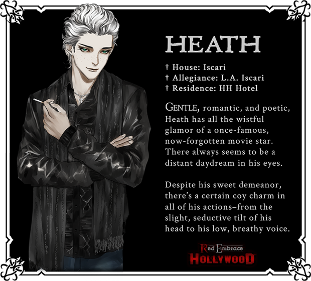 Heath. House: Iscari. Allegiance: LA Iscari. Residence: HH Hotel. Gntle, romantic, and poetic, Heath has all the wistful glamor of a once-famous, now-forgotten movie star. There always seems to be a distance daydream in his eyes. Despite his sweet demeanor, there's a certain coy charm in all of his actions--from the slight, seductive tilt of his head to his low, breathy voice.