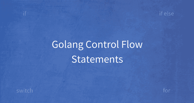 Golang Control Flow Statements: If, Switch and For