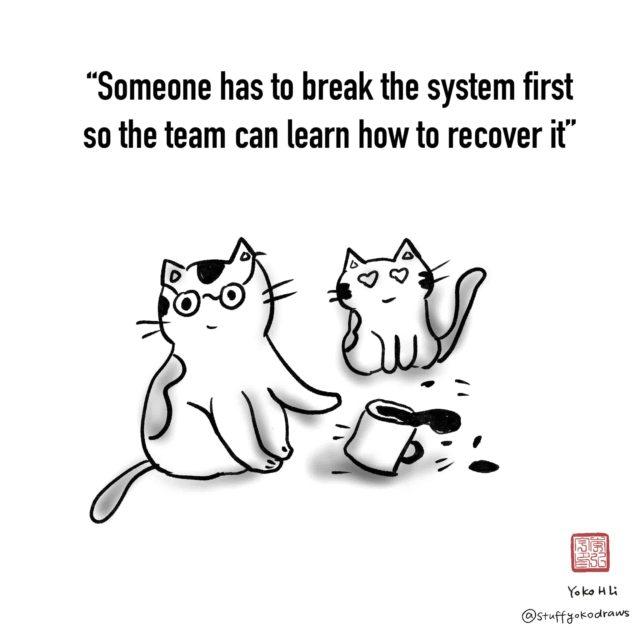 Comic says: Someone has to break the system first so the team can learn how to recover it. Image: Cat tipping over coffee with another looking on.