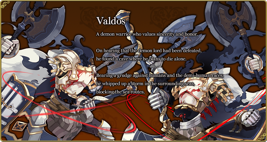 Valdos A demon warrior who values sincerity and honor. On hearing that the demon lord had been defeated, he found a cave where he plans to die alone. Bearing a grudge against humans and the demi-human races, he whipped up a storm in the surrounding seas, blocking the sea routes.