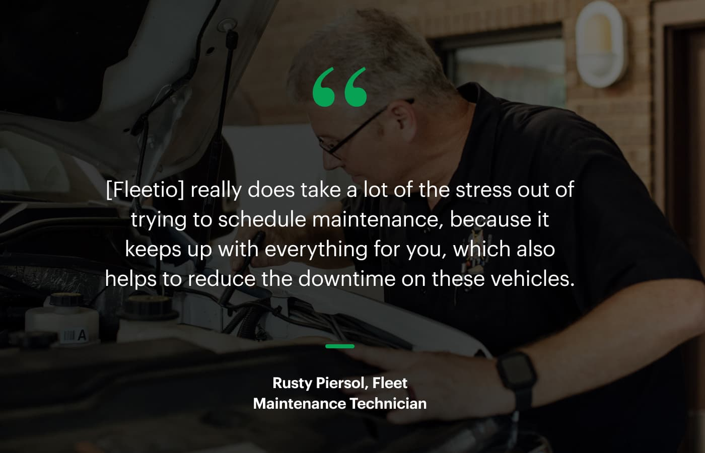 """""""[Fleetio] really does take a lot of the stress out of trying to schedule maintenance, because it keeps up with everything for you, which also helps to reduce the downtime on these vehicles."""" – Rusty Piersol, Fleet Maintenance Technician"""