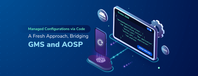 Managed Configurations via Code – A Fresh Approach Bridging GMS and AOSP