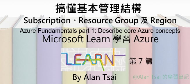 [從 Microsoft Learn 學 Azure][07] 搞懂基本管理結構 - Subscription、Resource Group 以及 Region.jpg