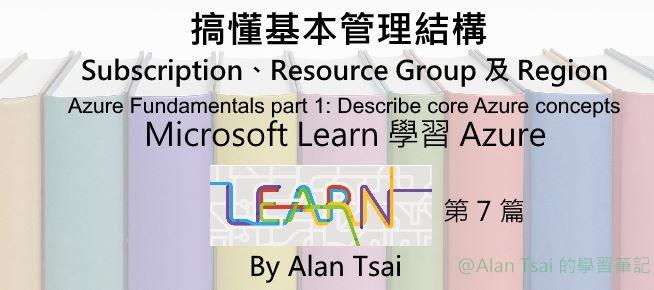[從 Microsoft Learn 學 Azure][07] 搞懂基本管理結構 - Subscription、Resource Group 以及 Region.jpg