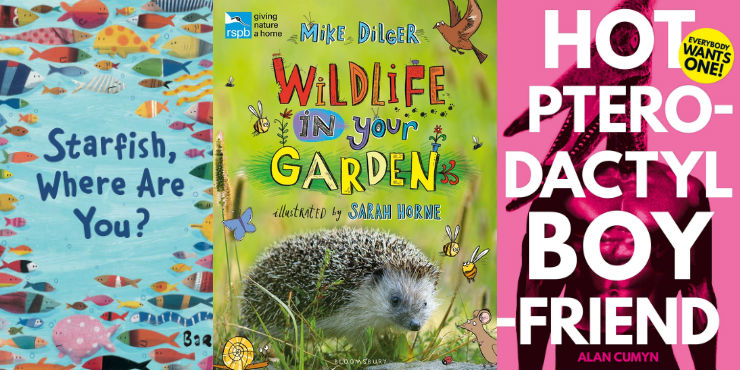 Where's the starfish? by Barroux, RSPB wildlife in your garden by Mike Dilger and Hot pterodactyl boyfriend by Alan Cumyn