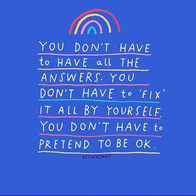 You don't have to have all the answers. You don't have to fix it all by yourself. You don't have to pretend to be ok.