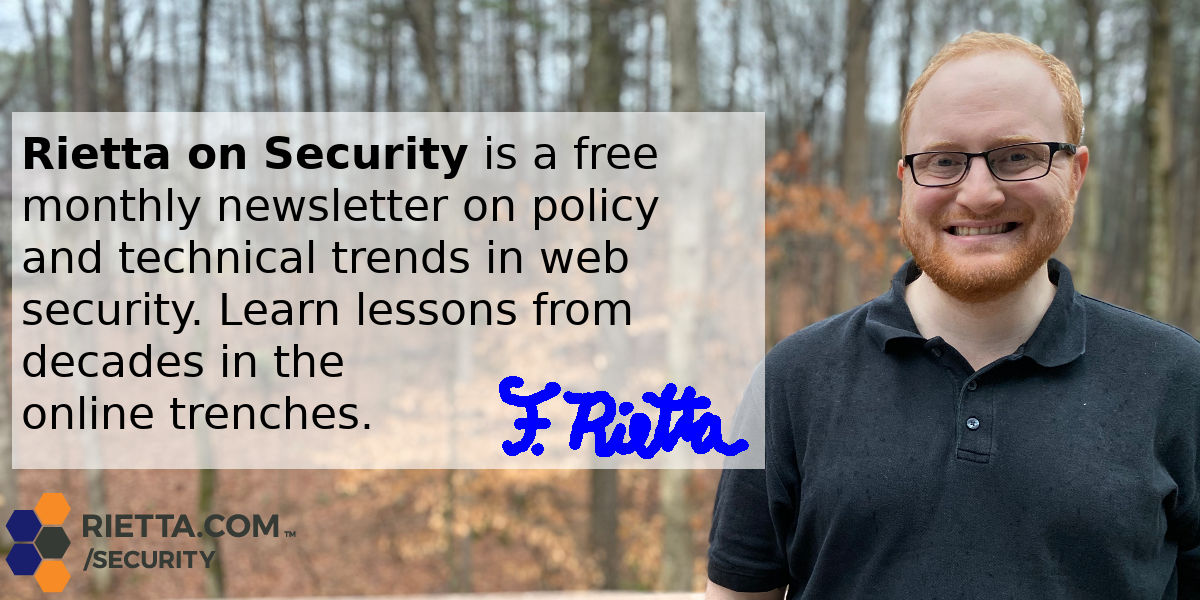 Rietta on Security is a free monthly newsletter on policy and technical trends in web security. Learn lessons from decades in the online trenches.