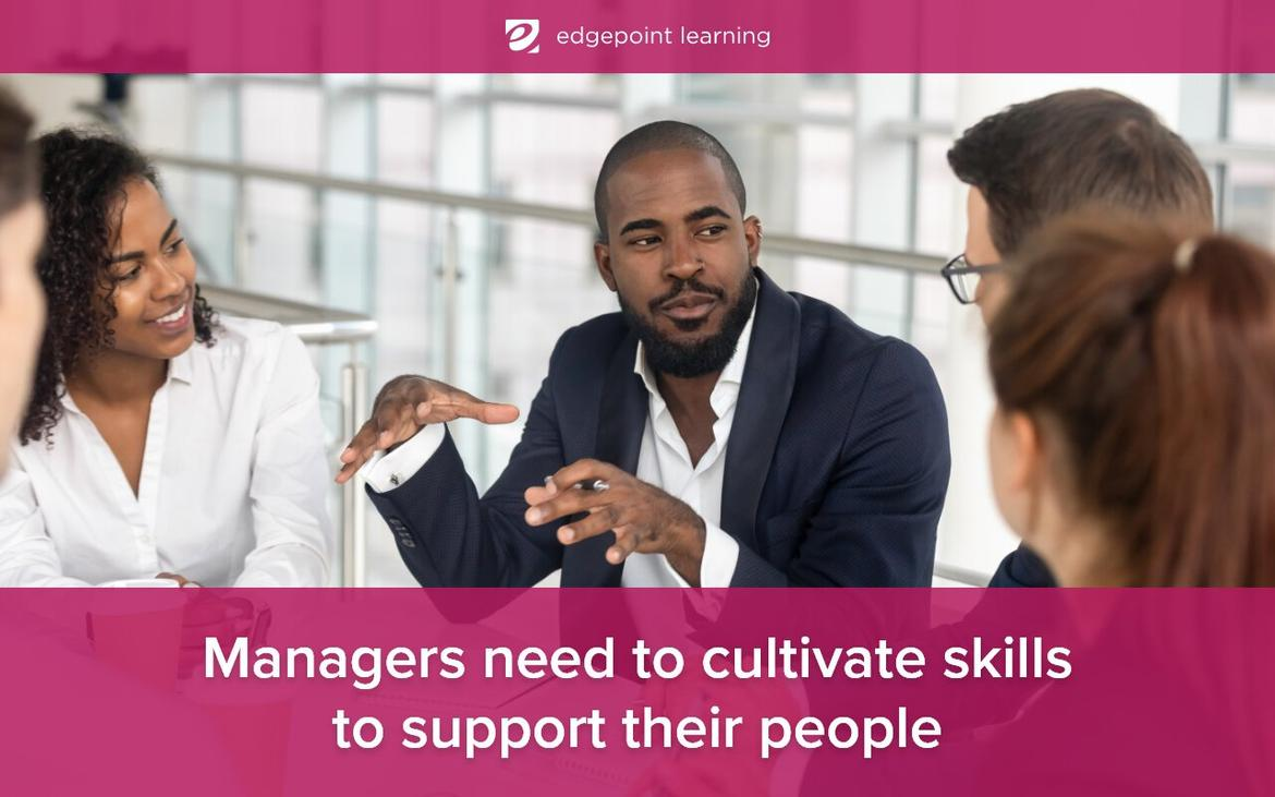 Managers need to cultivate skills to support their people.