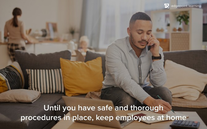 Until you have safe and thorough procedures in place, keep employees at home