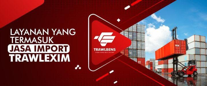 Layanan Yang Termasuk ke Dalam Jasa Import TrawlExim