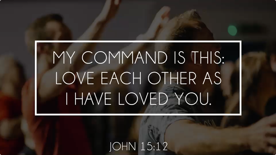 My command is this: love each other as I have loved you - John 15:12