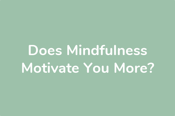 Does Mindfulness Motivate You More?