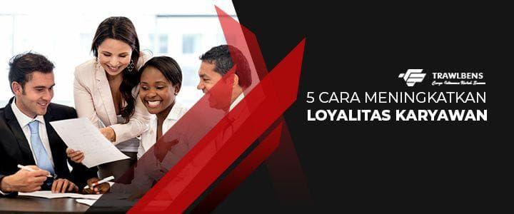 5 Cara Meningkatkan Loyalitas Karyawan