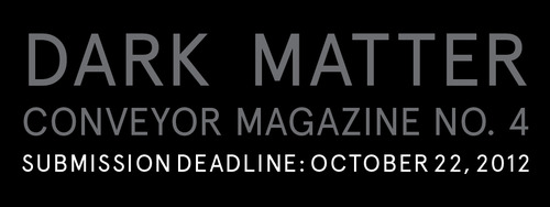 Dark Matter is the theoretical composition believed to make up most of the universe; it is the unseen, mysterious structure speculated to hold all other matter together. While its foundations are cosmological, dark matter easily traverses the scientific into the ethereal.It points to macabre narratives, dark humor, mysticism, and ancient myth.   For Issue No. 4 of Conveyor Magazine, we are seeking photographic and print-based projects, which engage the astronomical questions raised by the concept of dark matter. How do we elucidate the unknown? How do we illustrate an existence with properties that are inferred rather than directly observed? What metaphors stand in place for that which lies outside of our spectrum of perception? One must develop an innovativelanguage in attempting to answer these questions and shed light on our shifting and uncertain understanding of the universe. In doing so, we convey the sheer beauty of man's inexhaustive quest for discovery and answers, and ultimately the promise of revealing a bigger story. ___ SUBMISSION GUIDELINES 1. Maximum of 10 Images for Publication   -1000px on the Longest Side at 72dpi   -Labeled LastName_FirstName_001.jpg 2. Brief Project Description / Relevance toDark Matter3. List of Works [ Title, Year, Media ]4. Artist Resume5. Website [ Optional, but Encouraged ] —- Submit the Above Contents in a ZipFilesubmissions@conveyormagazine.org Please Note: Submissions thatFail to Follow Guidelines will Not Be Considered. We Look Forward to Seeing Your Work!